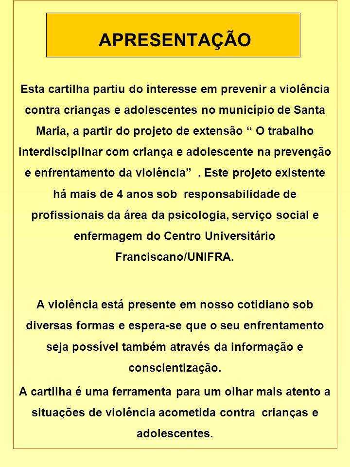 APRESENTAÇÃO Esta cartilha partiu do interesse em prevenir a violência contra crianças e adolescentes no município de Santa Maria, a partir do projeto
