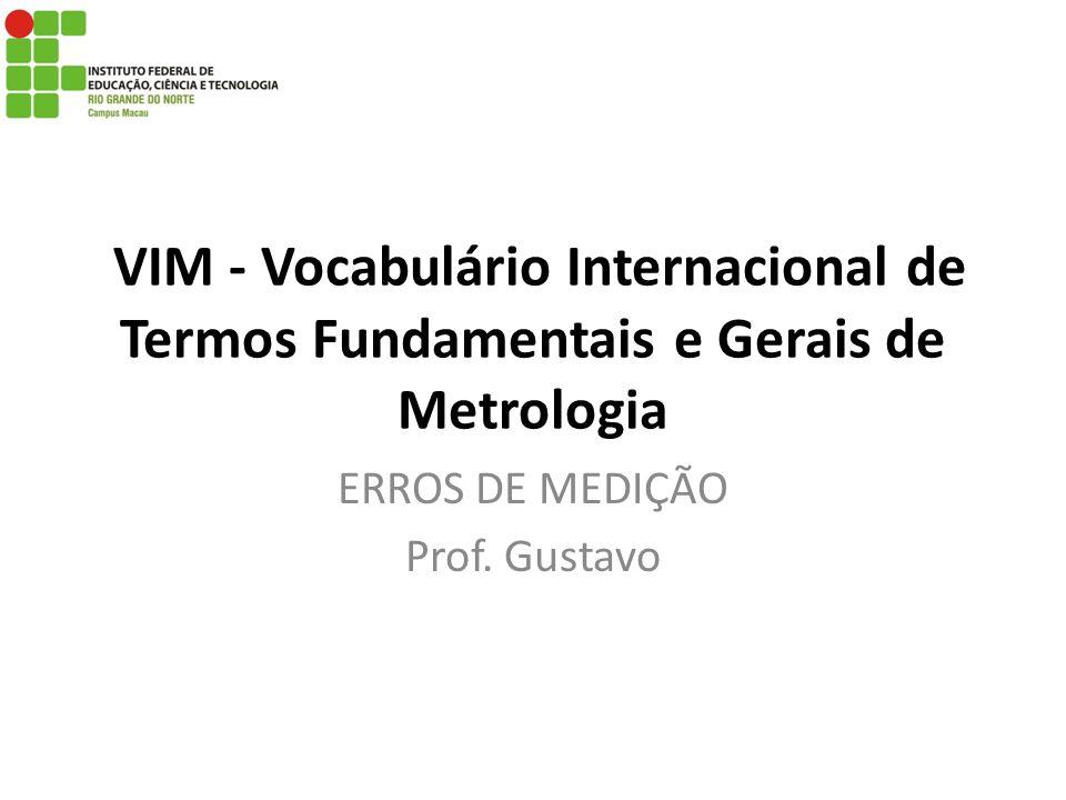 VIM - Vocabulário Internacional de Termos Fundamentais e Gerais de Metrologia ERROS DE MEDIÇÃO Prof. Gustavo