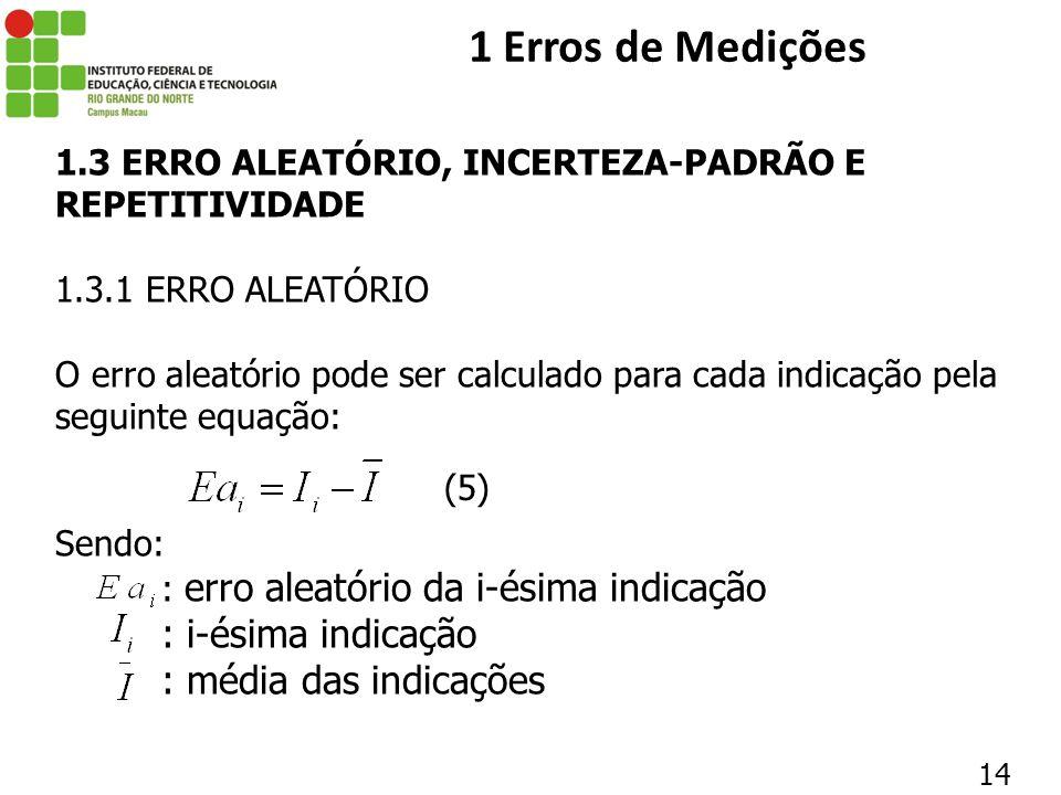 14 1 Erros de Medições 1.3 ERRO ALEATÓRIO, INCERTEZA-PADRÃO E REPETITIVIDADE 1.3.1 ERRO ALEATÓRIO O erro aleatório pode ser calculado para cada indica