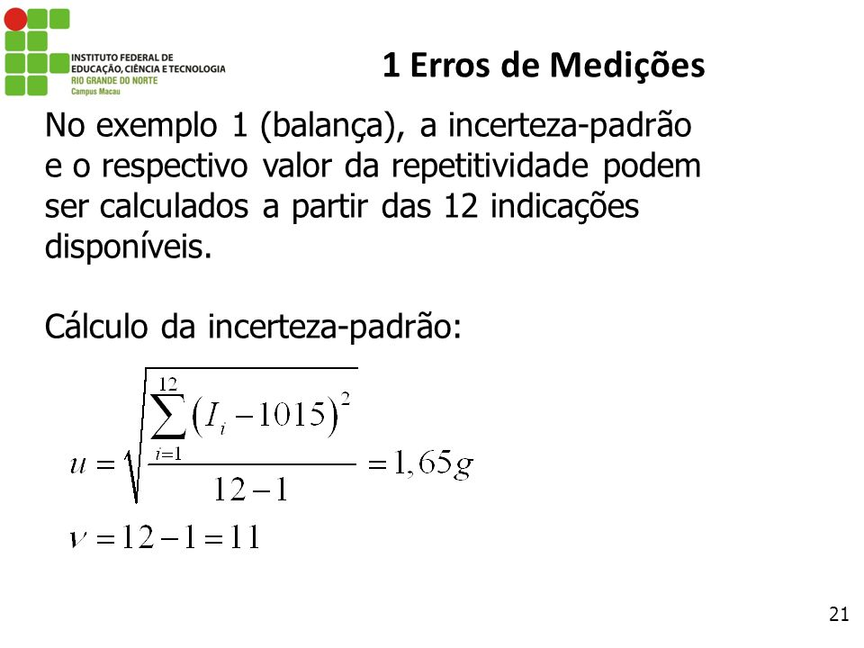 21 1 Erros de Medições No exemplo 1 (balança), a incerteza-padrão e o respectivo valor da repetitividade podem ser calculados a partir das 12 indicaçõ