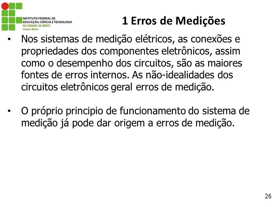 26 1 Erros de Medições Nos sistemas de medição elétricos, as conexões e propriedades dos componentes eletrônicos, assim como o desempenho dos circuito