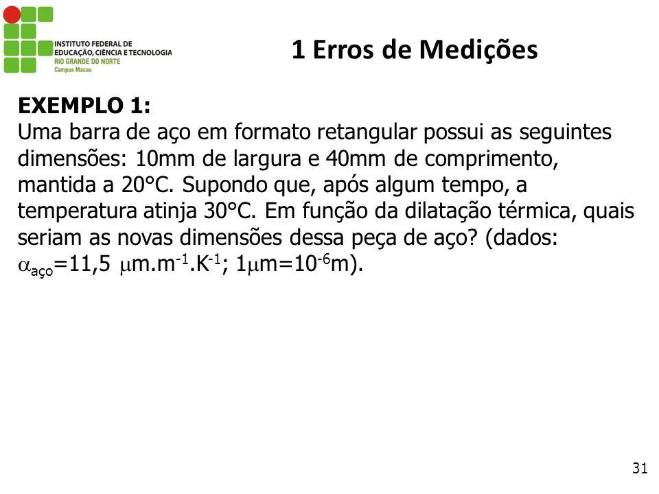 31 1 Erros de Medições EXEMPLO 1: Uma barra de aço em formato retangular possui as seguintes dimensões: 10mm de largura e 40mm de comprimento, mantida