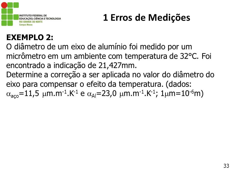 33 1 Erros de Medições EXEMPLO 2: O diâmetro de um eixo de alumínio foi medido por um micrômetro em um ambiente com temperatura de 32°C. Foi encontrad