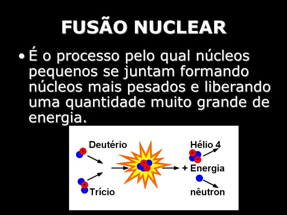 FUSÃO NUCLEAR É o processo pelo qual núcleos pequenos se juntam formando núcleos mais pesados e liberando uma quantidade muito grande de energia.É o p