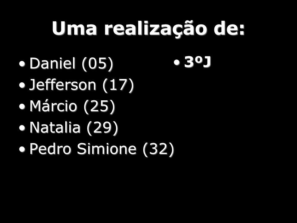Uma realização de: Daniel (05)Daniel (05) Jefferson (17)Jefferson (17) Márcio (25)Márcio (25) Natalia (29)Natalia (29) Pedro Simione (32)Pedro Simione