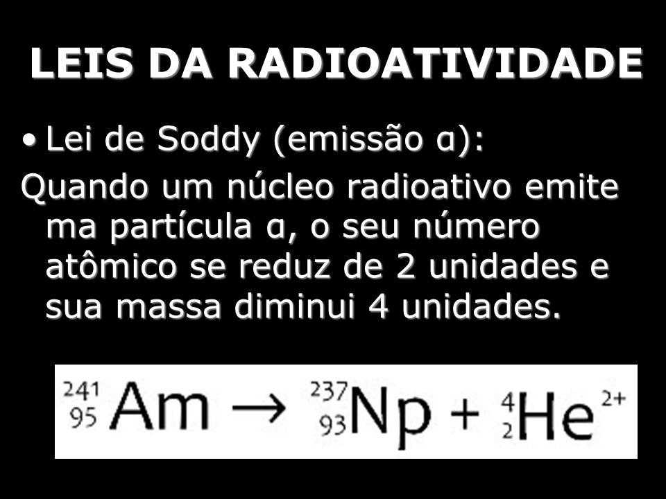 LEIS DA RADIOATIVIDADE Lei de Soddy, Fajans, Russel (emissão β):Lei de Soddy, Fajans, Russel (emissão β): Na emissão de uma partícula β, o número atômico do átomo em questão sofre um aumento em seu número atômico de uma unidade e sua massa não se altera.