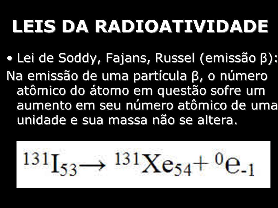 LEIS DA RADIOATIVIDADE Lei de Soddy, Fajans, Russel (emissão β):Lei de Soddy, Fajans, Russel (emissão β): Na emissão de uma partícula β, o número atôm