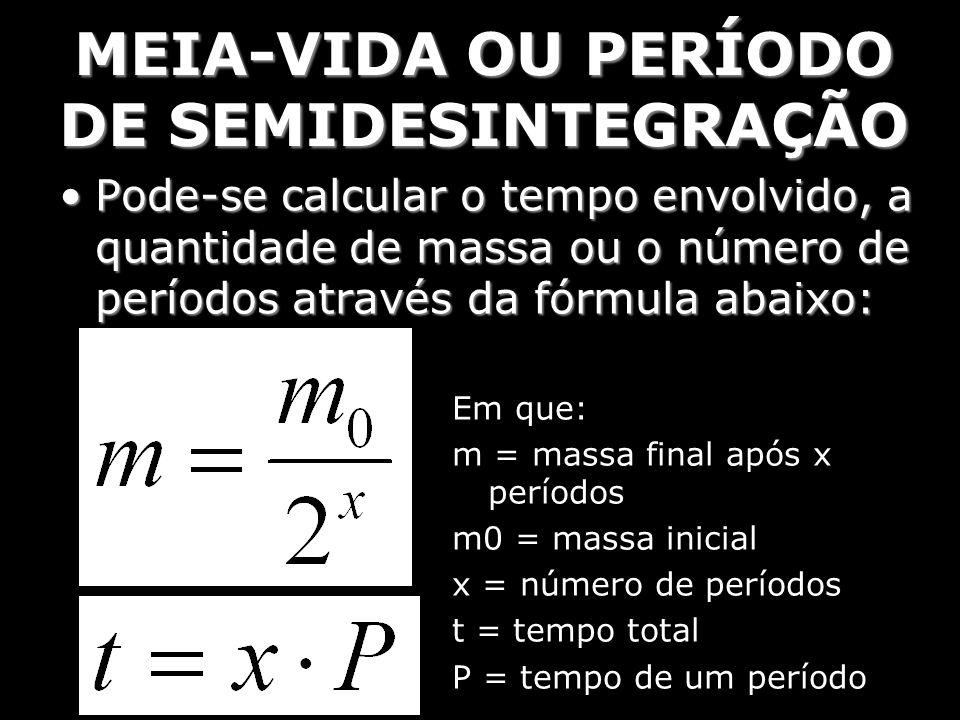 MEIA-VIDA OU PERÍODO DE SEMIDESINTEGRAÇÃO Pode-se calcular o tempo envolvido, a quantidade de massa ou o número de períodos através da fórmula abaixo: