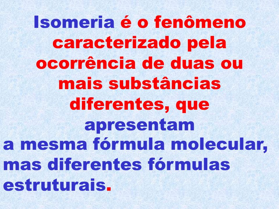 Isomeria é o fenômeno caracterizado pela ocorrência de duas ou mais substâncias diferentes, que apresentam a mesma fórmula molecular, mas diferentes fórmulas estruturais.