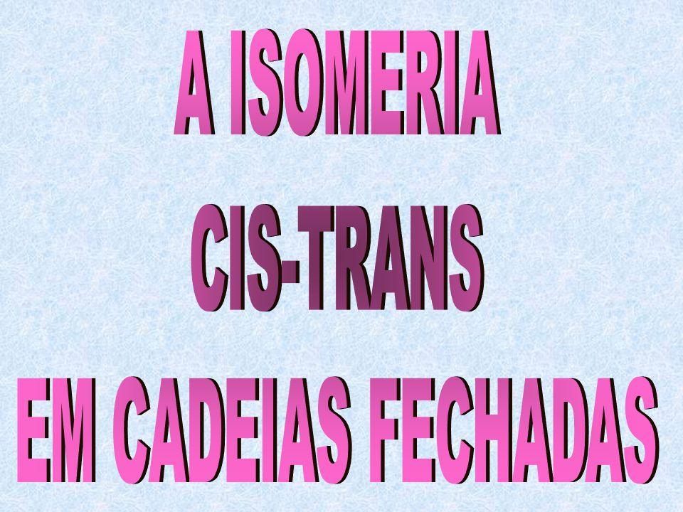 OBS.: Como você deve ter observado os compostos de cadeia aberta que apresentam isomeria cis- trans, necessitam de uma dupla ligação.