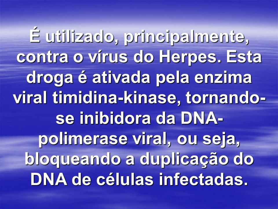 É utilizado, principalmente, contra o vírus do Herpes. Esta droga é ativada pela enzima viral timidina-kinase, tornando- se inibidora da DNA- polimera