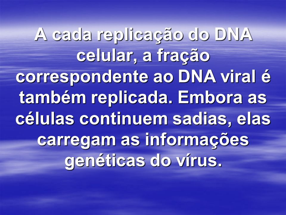 A cada replicação do DNA celular, a fração correspondente ao DNA viral é também replicada. Embora as células continuem sadias, elas carregam as inform