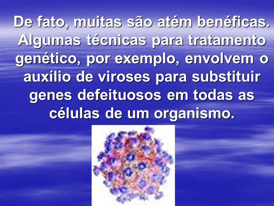 De fato, muitas são atém benéficas. Algumas técnicas para tratamento genético, por exemplo, envolvem o auxílio de viroses para substituir genes defeit