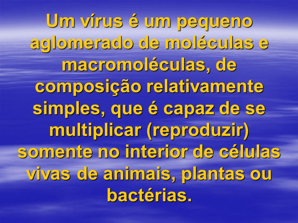 Um vírus é um pequeno aglomerado de moléculas e macromoléculas, de composição relativamente simples, que é capaz de se multiplicar (reproduzir) soment