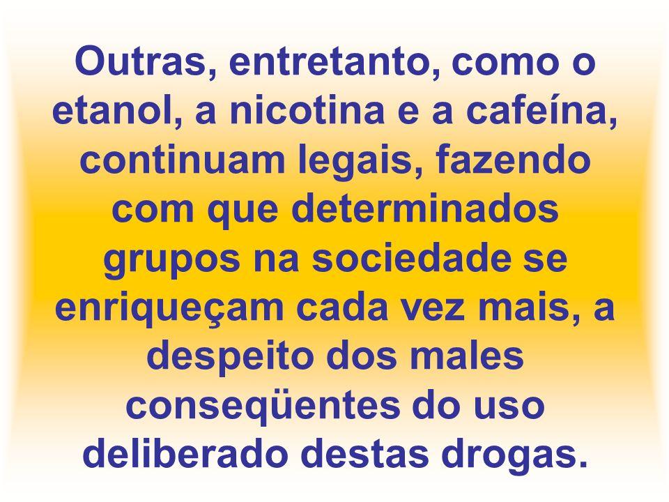 Outras, entretanto, como o etanol, a nicotina e a cafeína, continuam legais, fazendo com que determinados grupos na sociedade se enriqueçam cada vez m