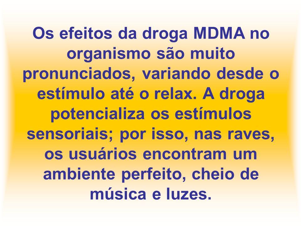 Os efeitos da droga MDMA no organismo são muito pronunciados, variando desde o estímulo até o relax. A droga potencializa os estímulos sensoriais; por