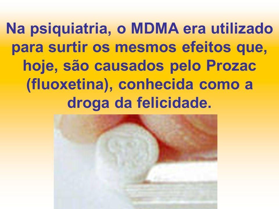 Na psiquiatria, o MDMA era utilizado para surtir os mesmos efeitos que, hoje, são causados pelo Prozac (fluoxetina), conhecida como a droga da felicid