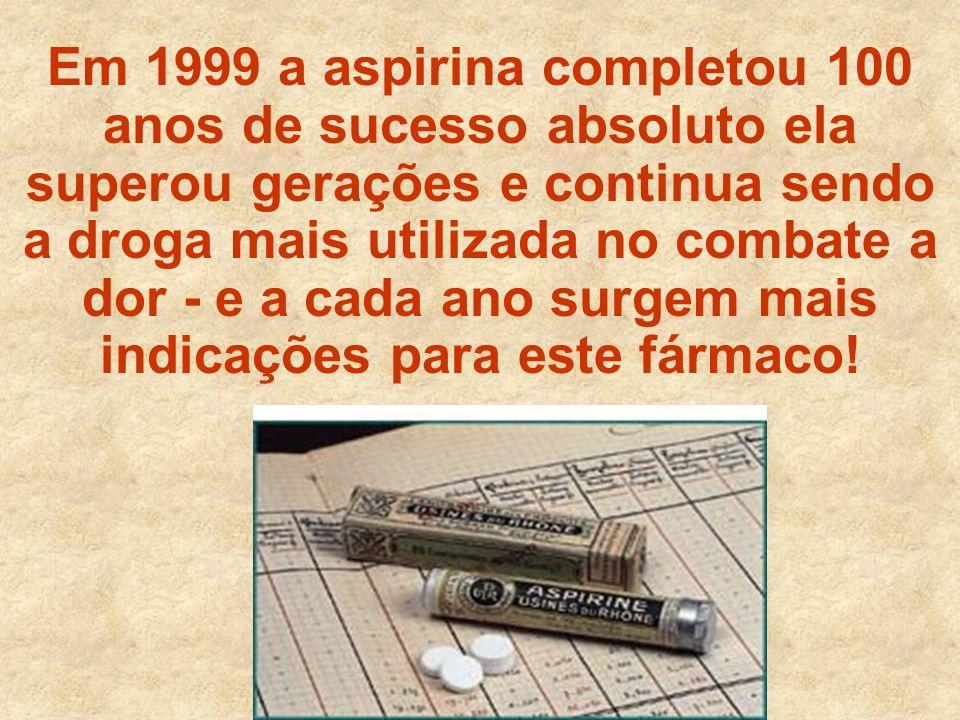 Em 1999 a aspirina completou 100 anos de sucesso absoluto ela superou gerações e continua sendo a droga mais utilizada no combate a dor - e a cada ano