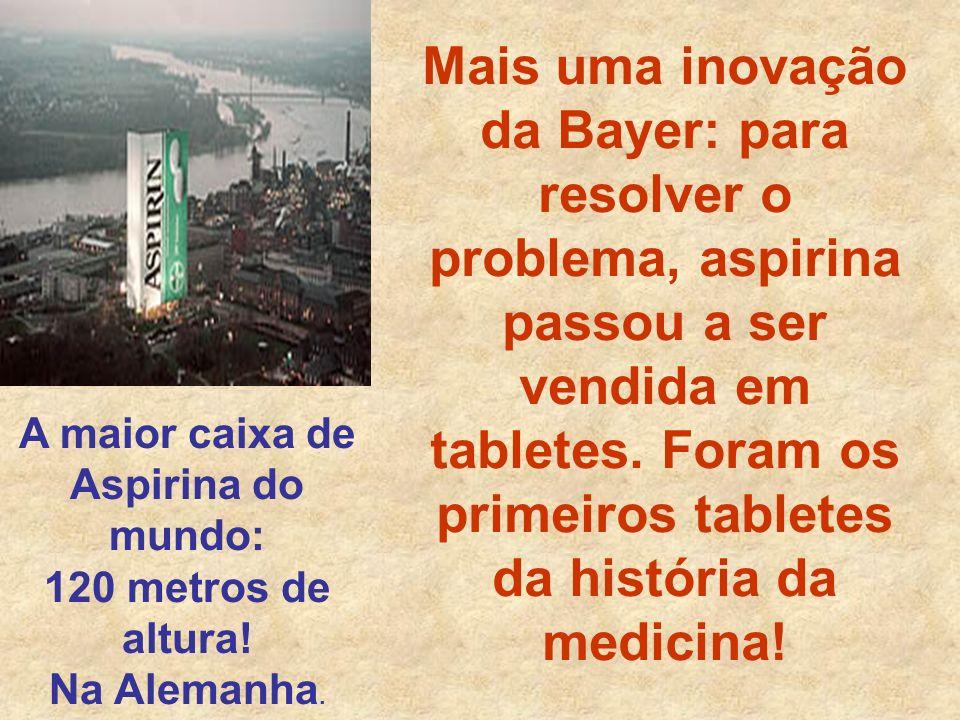 Mais uma inovação da Bayer: para resolver o problema, aspirina passou a ser vendida em tabletes. Foram os primeiros tabletes da história da medicina!