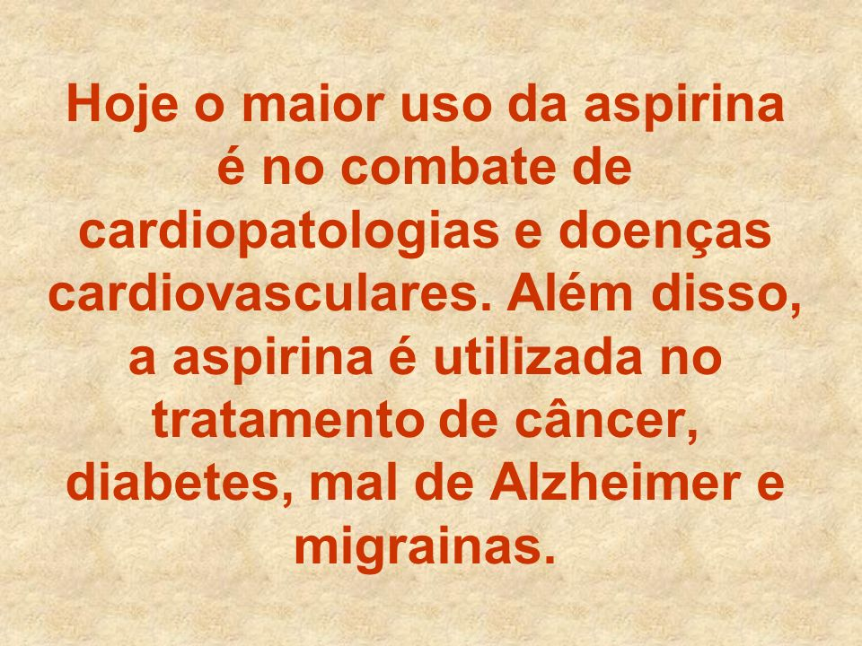 Hoje o maior uso da aspirina é no combate de cardiopatologias e doenças cardiovasculares. Além disso, a aspirina é utilizada no tratamento de câncer,