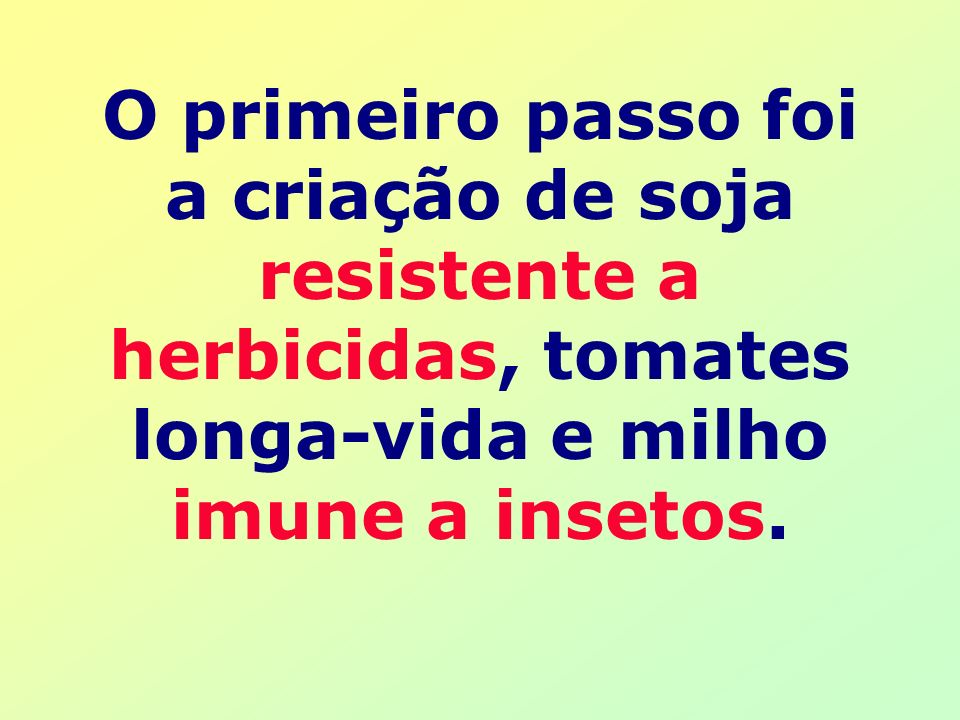 O primeiro passo foi a criação de soja resistente a herbicidas, tomates longa-vida e milho imune a insetos.