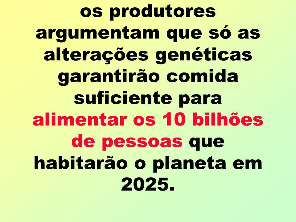 os produtores argumentam que só as alterações genéticas garantirão comida suficiente para alimentar os 10 bilhões de pessoas que habitarão o planeta em 2025.