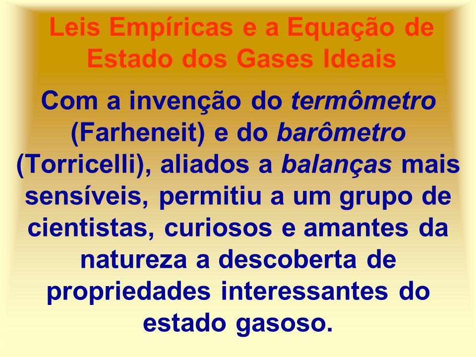 Leis Empíricas e a Equação de Estado dos Gases Ideais Com a invenção do termômetro (Farheneit) e do barômetro (Torricelli), aliados a balanças mais se