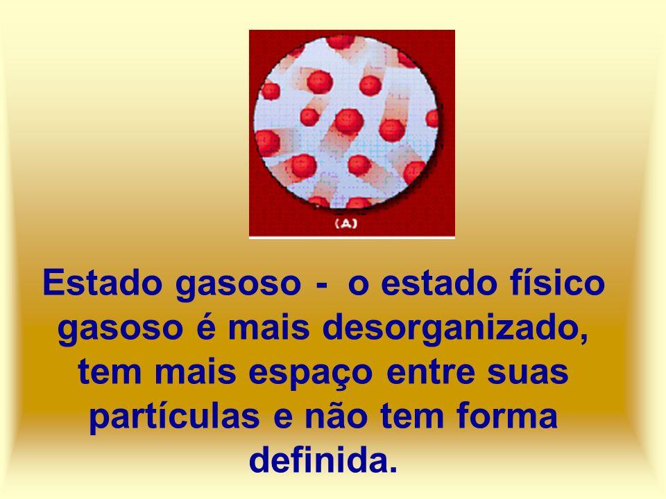 Estado gasoso - o estado físico gasoso é mais desorganizado, tem mais espaço entre suas partículas e não tem forma definida.