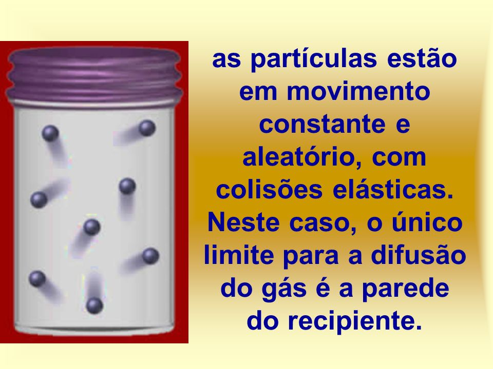 as partículas estão em movimento constante e aleatório, com colisões elásticas. Neste caso, o único limite para a difusão do gás é a parede do recipie