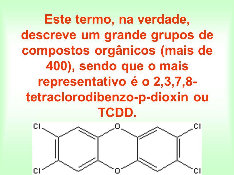 Este termo, na verdade, descreve um grande grupos de compostos orgânicos (mais de 400), sendo que o mais representativo é o 2,3,7,8- tetraclorodibenzo