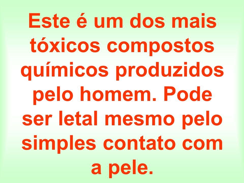 Este é um dos mais tóxicos compostos químicos produzidos pelo homem. Pode ser letal mesmo pelo simples contato com a pele.