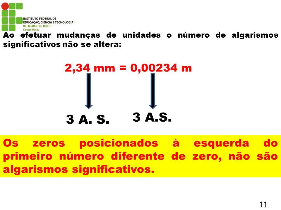 Ao efetuar mudanças de unidades o número de algarismos significativos não se altera: 2,34 mm = 0,00234 m 3 A. S. Os zeros posicionados à esquerda do p
