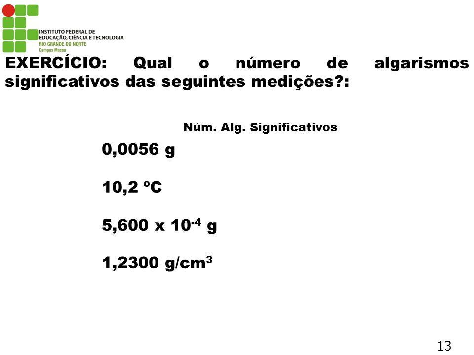 EXERCÍCIO: Qual o número de algarismos significativos das seguintes medições?: 0,0056 g 10,2 ºC 5,600 x 10 -4 g 1,2300 g/cm 3 Núm. Alg. Significativos