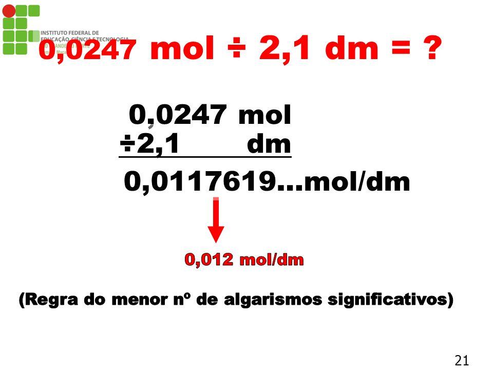 0,0247 mol ÷ 2,1 dm = ? 0,0247 mol ÷2,1 dm 0,0117619…mol/dm 21