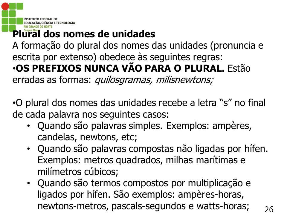 26 Plural dos nomes de unidades A formação do plural dos nomes das unidades (pronuncia e escrita por extenso) obedece às seguintes regras: OS PREFIXOS