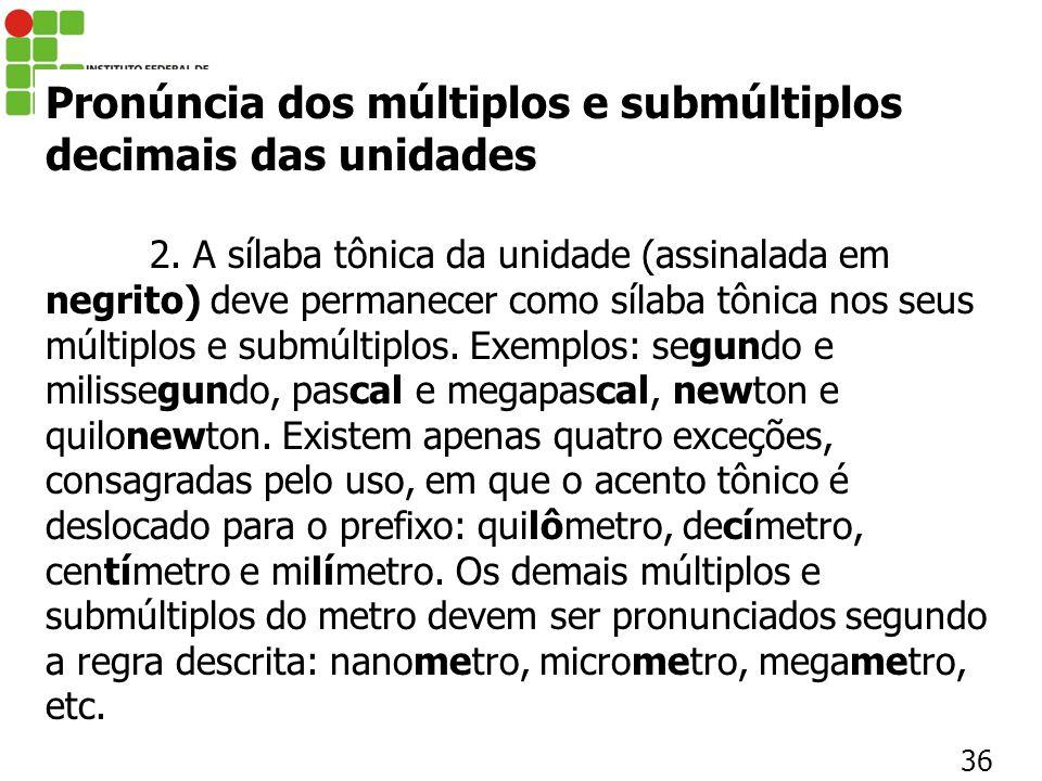 36 Pronúncia dos múltiplos e submúltiplos decimais das unidades 2. A sílaba tônica da unidade (assinalada em negrito) deve permanecer como sílaba tôni