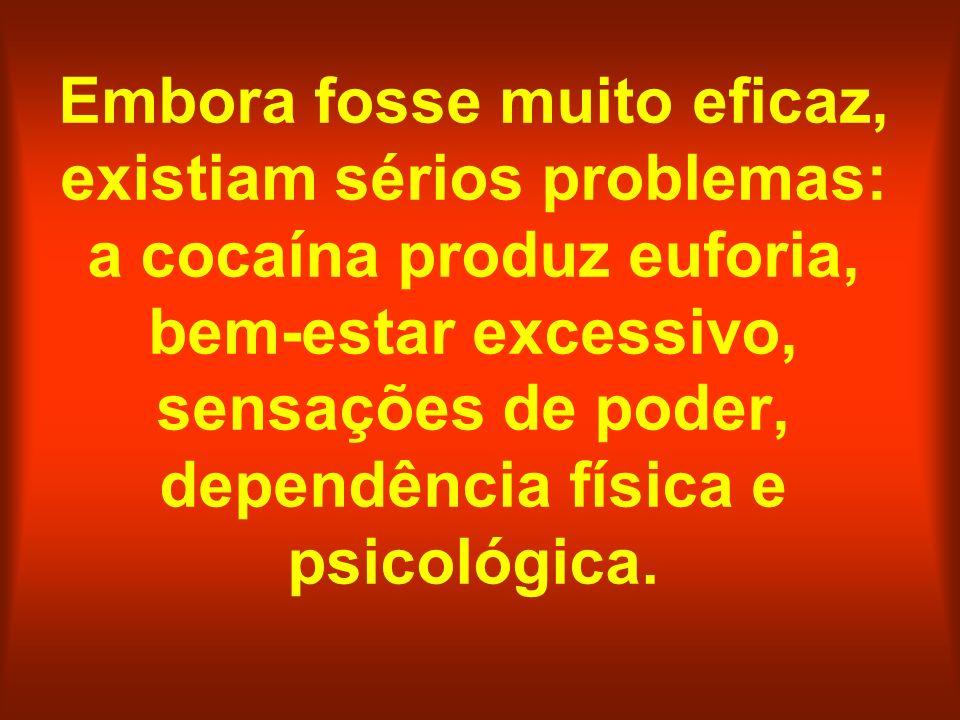 Embora fosse muito eficaz, existiam sérios problemas: a cocaína produz euforia, bem-estar excessivo, sensações de poder, dependência física e psicológ