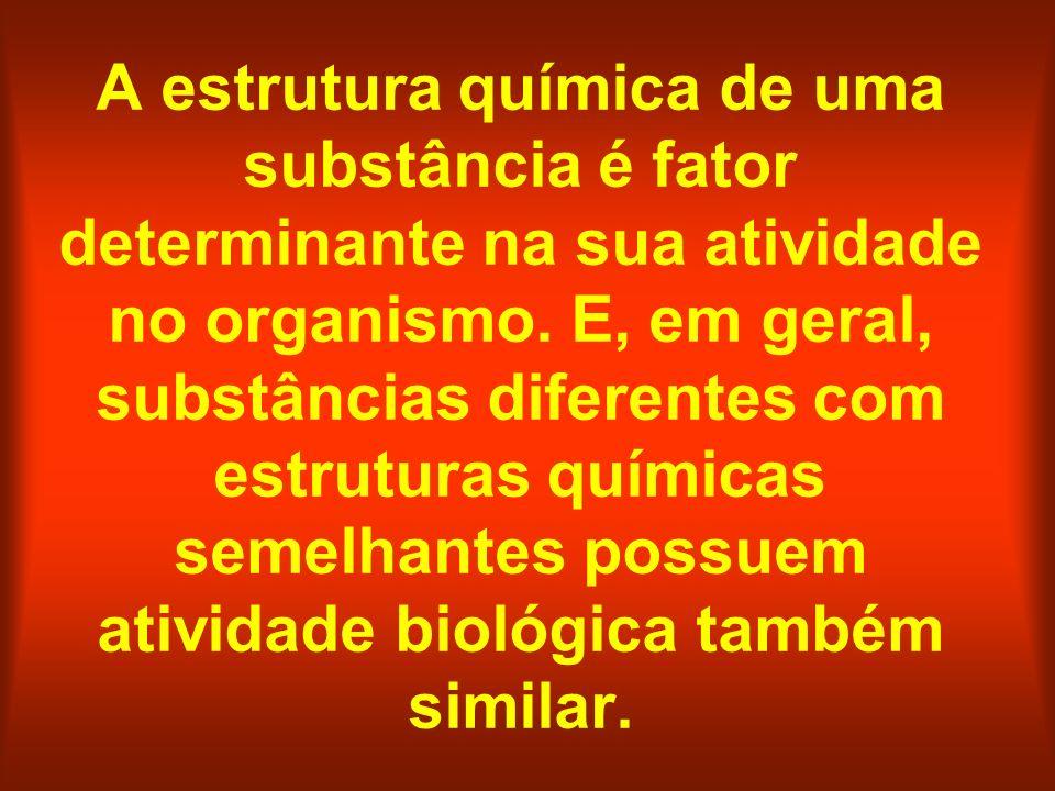 A estrutura química de uma substância é fator determinante na sua atividade no organismo. E, em geral, substâncias diferentes com estruturas químicas