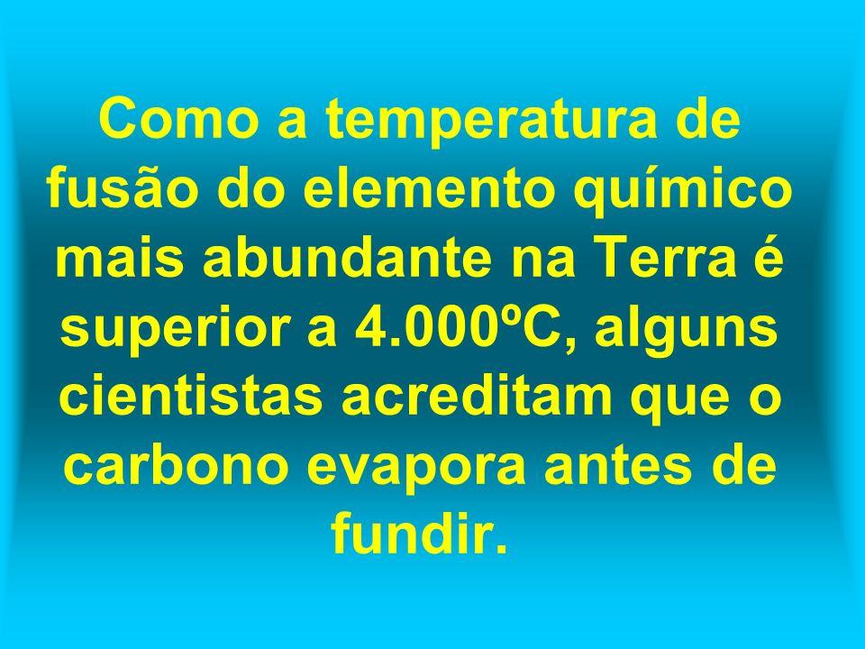 Como a temperatura de fusão do elemento químico mais abundante na Terra é superior a 4.000ºC, alguns cientistas acreditam que o carbono evapora antes