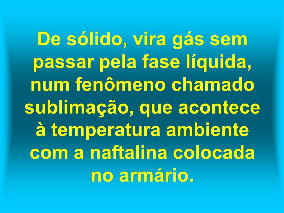 De sólido, vira gás sem passar pela fase líquida, num fenômeno chamado sublimação, que acontece à temperatura ambiente com a naftalina colocada no arm