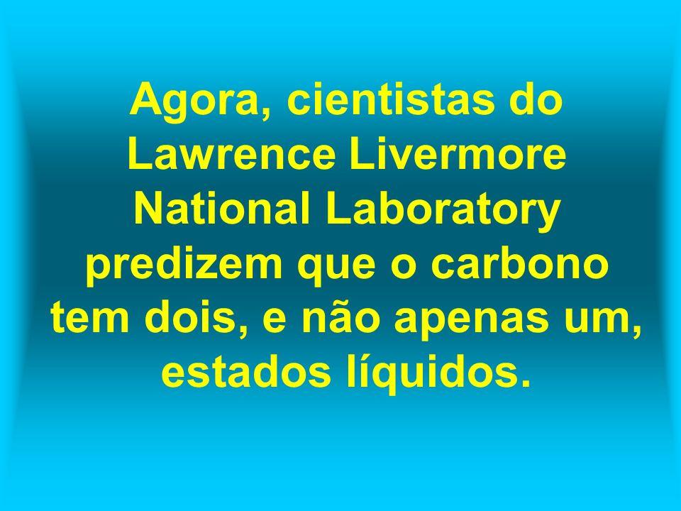 Agora, cientistas do Lawrence Livermore National Laboratory predizem que o carbono tem dois, e não apenas um, estados líquidos.