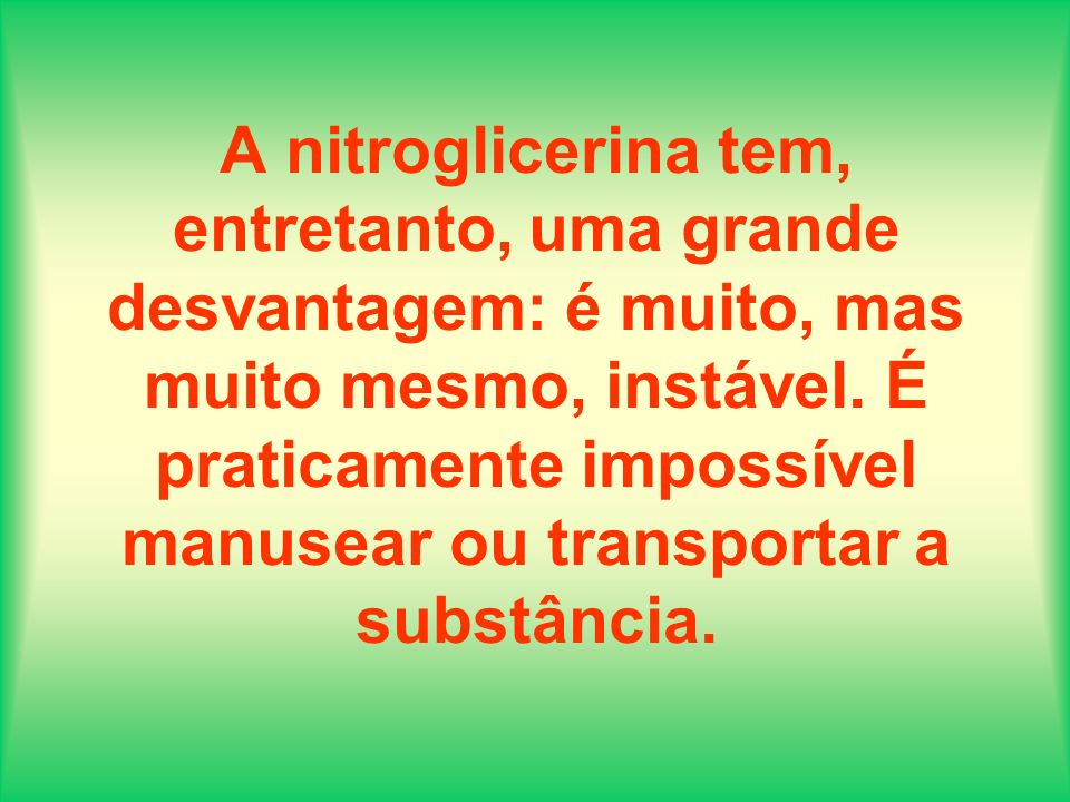 A nitroglicerina tem, entretanto, uma grande desvantagem: é muito, mas muito mesmo, instável. É praticamente impossível manusear ou transportar a subs
