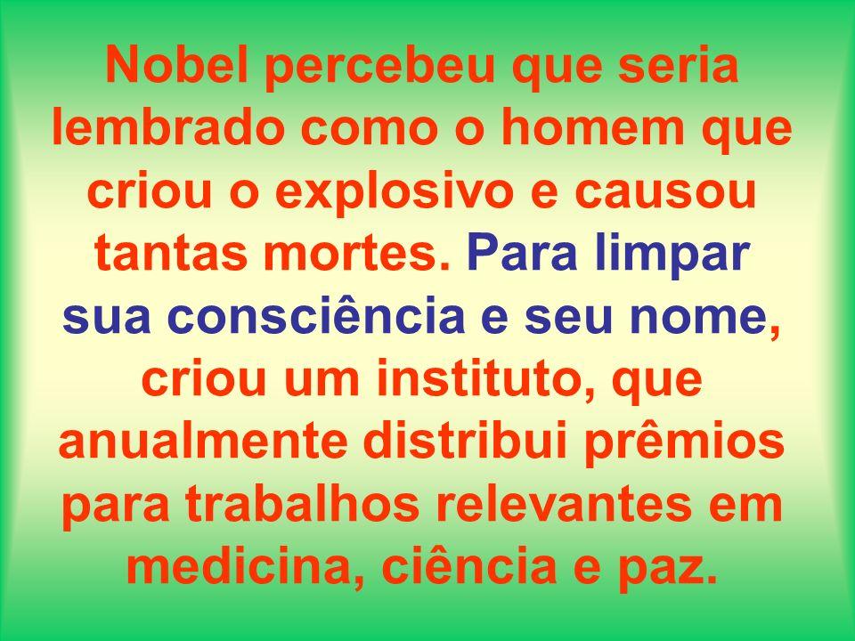 Nobel percebeu que seria lembrado como o homem que criou o explosivo e causou tantas mortes. Para limpar sua consciência e seu nome, criou um institut