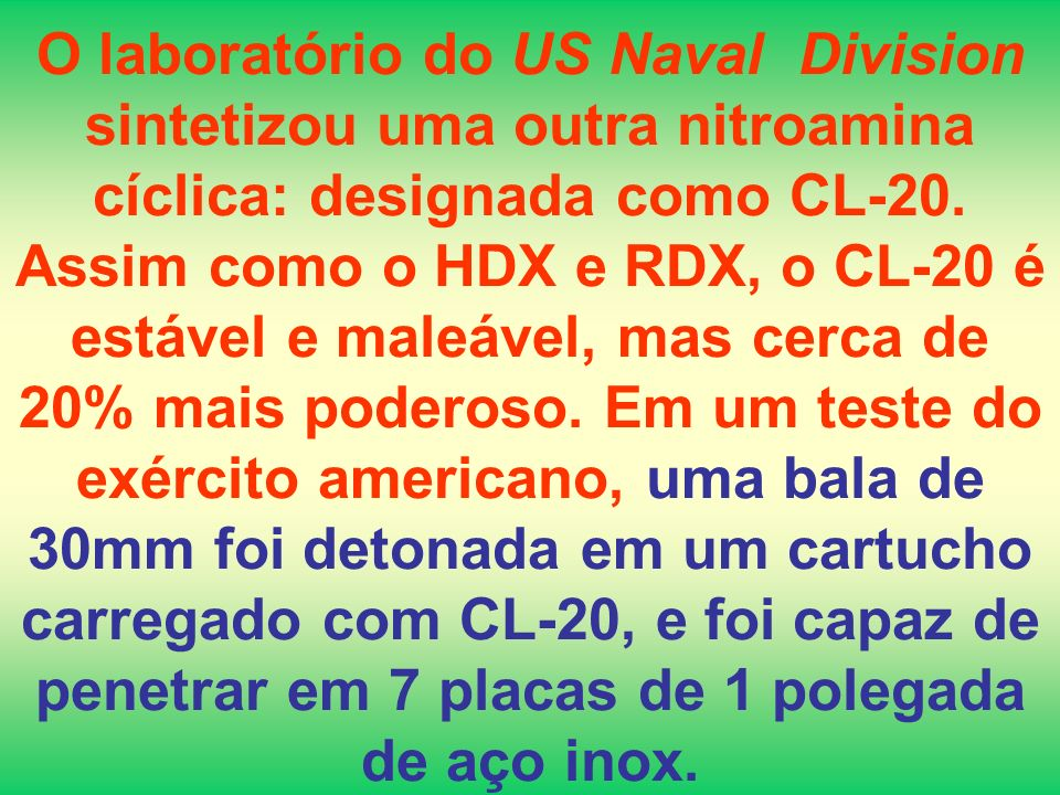 O laboratório do US Naval Division sintetizou uma outra nitroamina cíclica: designada como CL-20. Assim como o HDX e RDX, o CL-20 é estável e maleável
