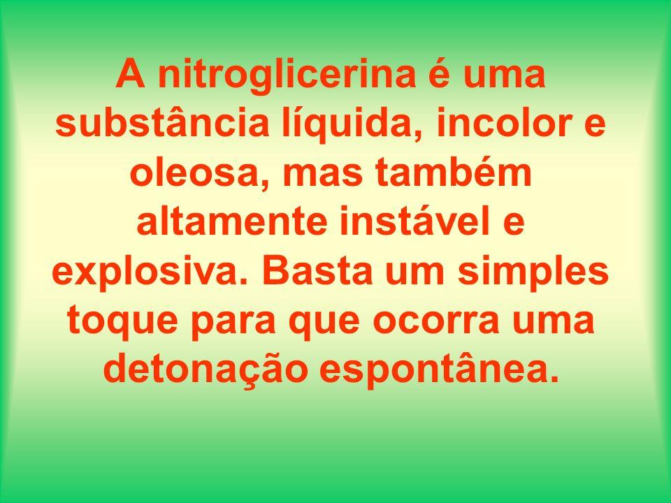A nitroglicerina é uma substância líquida, incolor e oleosa, mas também altamente instável e explosiva. Basta um simples toque para que ocorra uma det