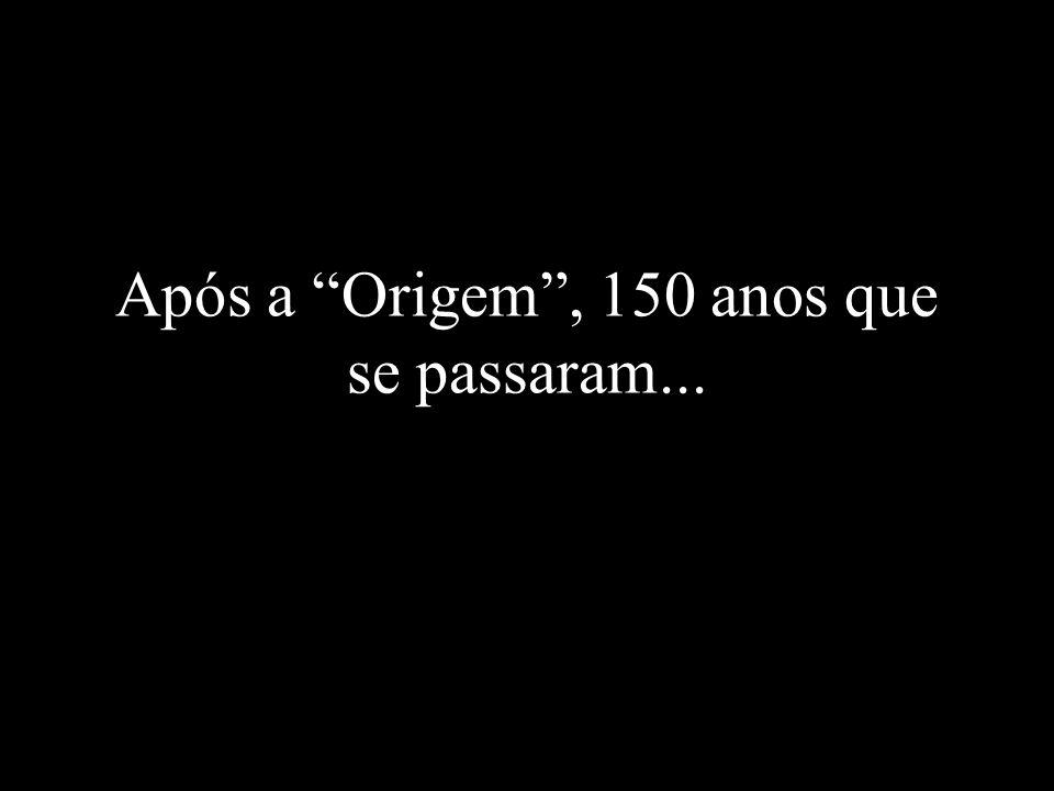 Após a Origem, 150 anos que se passaram...