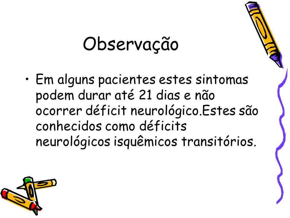 Observação Em alguns pacientes estes sintomas podem durar até 21 dias e não ocorrer déficit neurológico.Estes são conhecidos como déficits neurológico