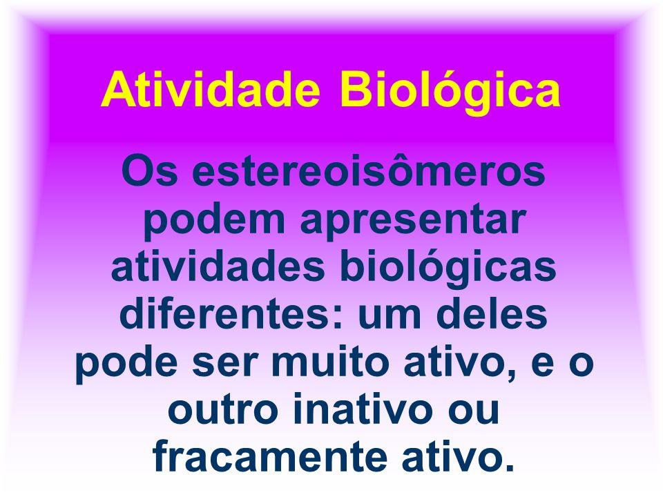 Atividade Biológica Os estereoisômeros podem apresentar atividades biológicas diferentes: um deles pode ser muito ativo, e o outro inativo ou fracamen