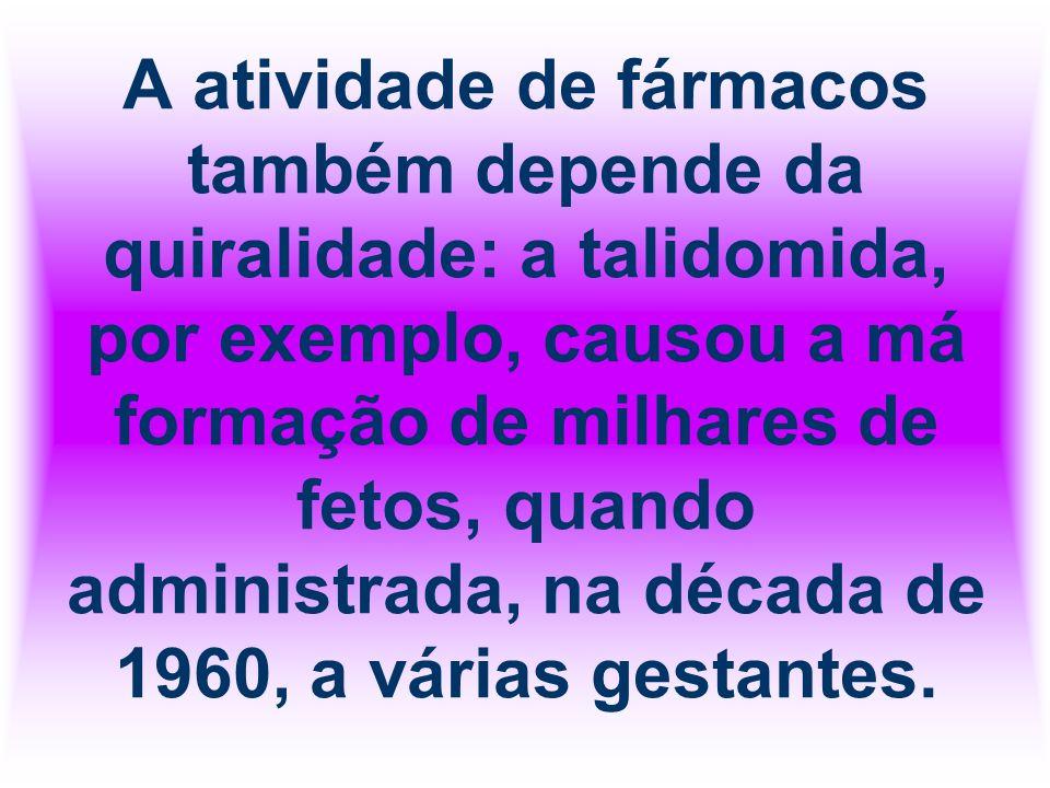 A atividade de fármacos também depende da quiralidade: a talidomida, por exemplo, causou a má formação de milhares de fetos, quando administrada, na d