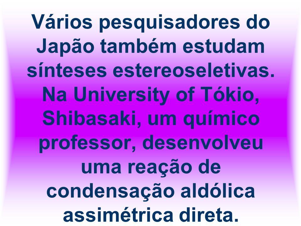 Vários pesquisadores do Japão também estudam sínteses estereoseletivas. Na University of Tókio, Shibasaki, um químico professor, desenvolveu uma reaçã